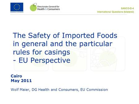 SANCO-D-4 International Questions (bilateral) The Safety of Imported Foods in general and the particular rules for casings - EU Perspective Cairo May 2011.