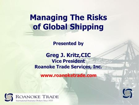 Managing The Risks of Global Shipping Presented by Greg J. Kritz,CIC Vice President Roanoke Trade Services, Inc. www.roanoketrade.com.