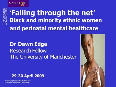Combining the strengths of UMIST and The Victoria University of Manchester ' Falling through the net' Black and minority ethnic women and perinatal mental.
