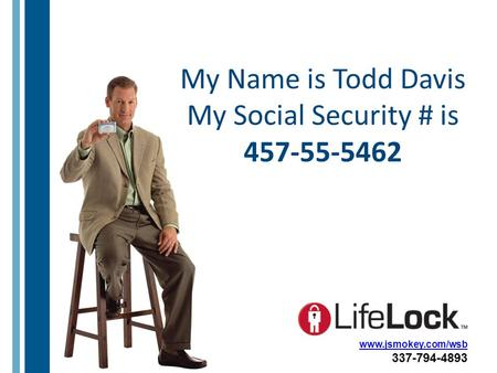 My Name is Todd Davis My Social Security # is 457-55-5462 www.jsmokey.com/wsb 337-794-4893.