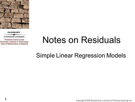 1 Copyright © 2005 Brooks/Cole, a division of Thomson Learning, Inc. Notes on Residuals Simple Linear Regression Models.
