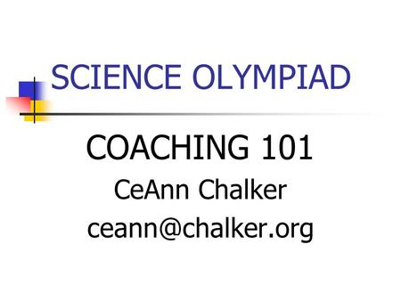 SCIENCE OLYMPIAD COACHING 101 CeAnn Chalker