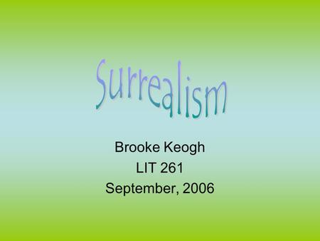 Brooke Keogh LIT 261 September, 2006. Surrealism Defined †Surrealism is the principles, ideals or practice of creating fantastic or incongruous imagery.