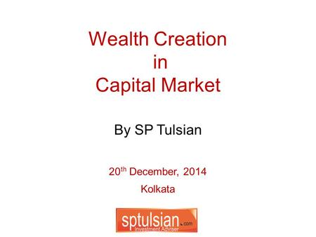 Wealth Creation in Capital Market 20 th December, 2014 Kolkata By SP Tulsian.