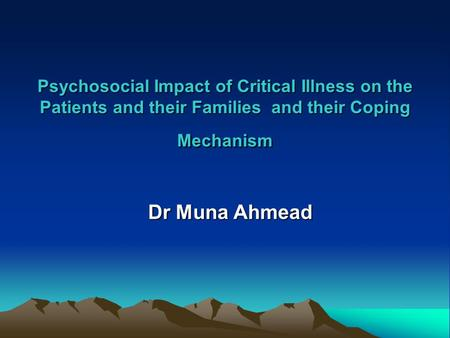 Psychosocial Impact of Critical Illness on the Patients and their Families and their Coping Mechanism Dr Muna Ahmead.