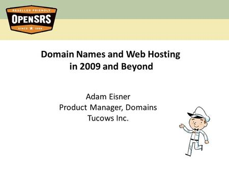 Domain Names and Web Hosting in 2009 and Beyond Adam Eisner Product Manager, Domains Tucows Inc.