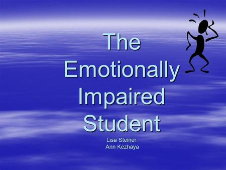 The Emotionally Impaired Student Lisa Steiner Ann Kezhaya