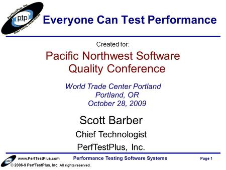Www.PerfTestPlus.com © 2006-9 PerfTestPlus, Inc. All rights reserved. Performance Testing Software Systems Page 1 Scott Barber Chief Technologist PerfTestPlus,