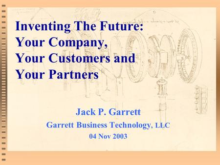 Inventing The Future: Your Company, Your Customers and Your Partners Jack P. Garrett Garrett Business <strong>Technology</strong>, LLC 04 Nov 2003.