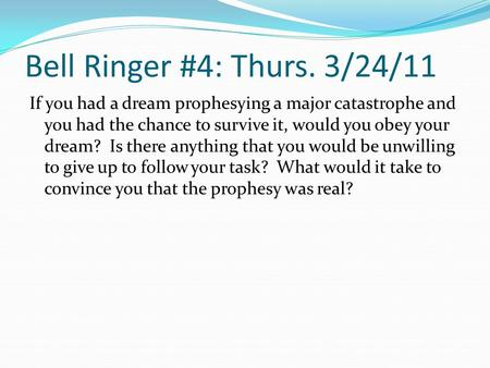 Bell Ringer #4: Thurs. 3/24/11 If you had a dream prophesying a major catastrophe and you had the chance to survive it, would you obey your dream? Is.
