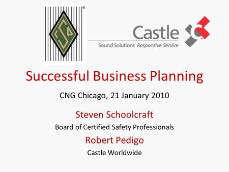 Successful Business Planning CNG Chicago, 21 January 2010 Steven Schoolcraft Board of Certified Safety Professionals Robert Pedigo Castle Worldwide.