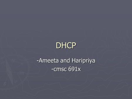 DHCP -Ameeta and Haripriya -cmsc 691x. DHCP ► Dynamic Host Configuration Protocol ► It controls vital networking parameters of hosts with the help of.