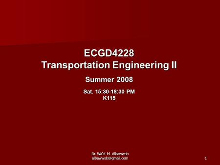 Dr. Wa'el M. Albawwab ECGD4228 Transportation Engineering II Summer 2008 Sat. 15:30-18:30 PM K115.