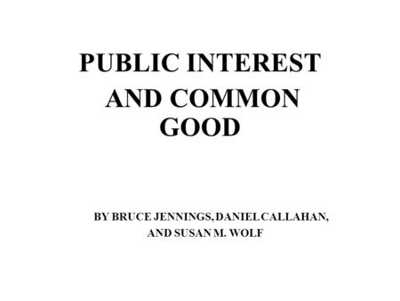 PUBLIC INTEREST AND COMMON GOOD BY BRUCE JENNINGS, DANIEL CALLAHAN, AND SUSAN M. WOLF.