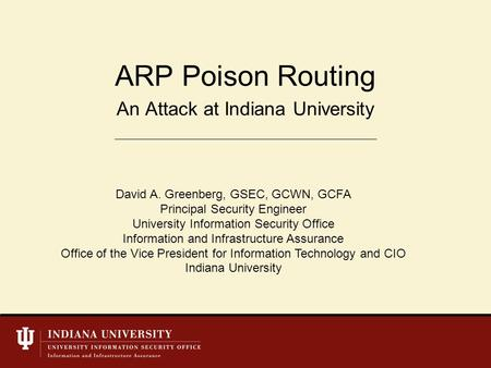 An Attack at Indiana University ARP Poison Routing David A. Greenberg, GSEC, GCWN, GCFA Principal Security Engineer University Information Security Office.