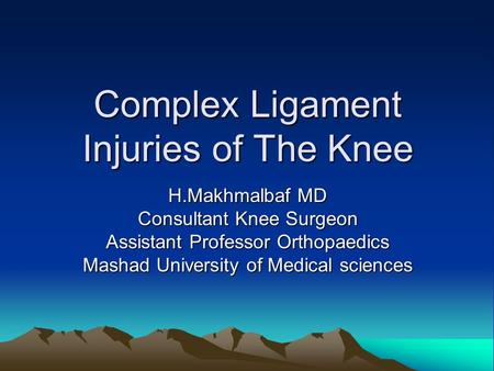 Complex Ligament Injuries of The Knee H.Makhmalbaf MD Consultant Knee Surgeon Assistant Professor Orthopaedics Mashad University of Medical sciences.