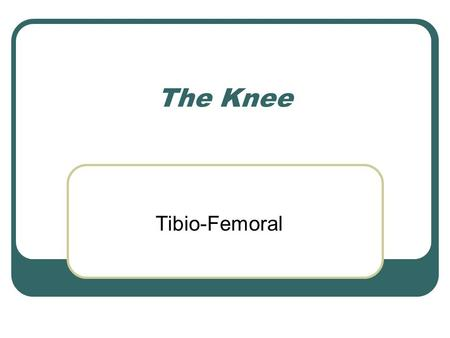 The Knee Tibio-Femoral.