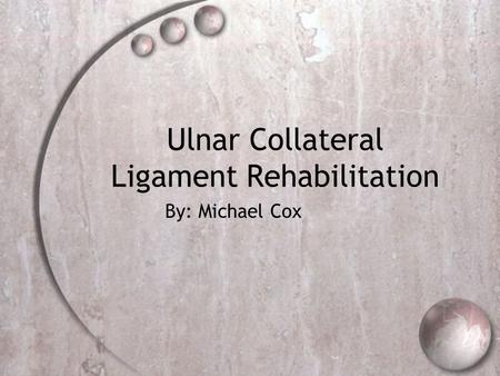Ulnar Collateral Ligament Rehabilitation By: Michael Cox.