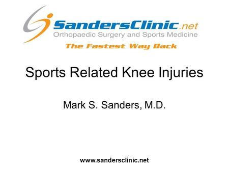 Sports Related Knee Injuries Mark S. Sanders, M.D. www.sandersclinic.net.
