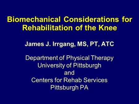 Biomechanical Considerations for Rehabilitation of the Knee James J. Irrgang, MS, PT, ATC Department of Physical Therapy University of Pittsburgh and Centers.