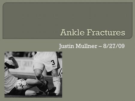 Justin Mullner – 8/27/09.  Anatomy and common ankle views  Ottawa Ankle Rules  Classifications (Weber, Lauge-Hansen)  Biomechanics  Named fractures.
