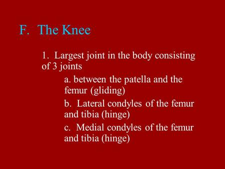 F. The Knee 1. Largest joint in the body consisting of 3 joints a. between the patella and the femur (gliding) b. Lateral condyles of the femur and tibia.