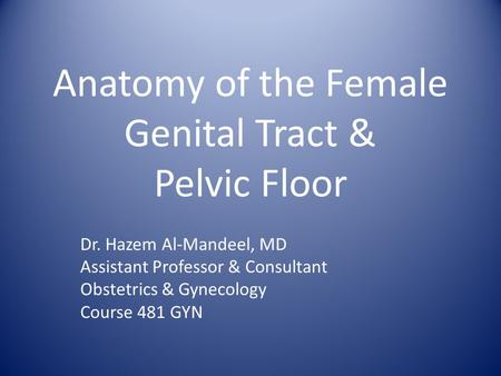 Anatomy of the Female Genital Tract & Pelvic Floor Dr. Hazem Al-Mandeel, MD Assistant Professor & Consultant Obstetrics & Gynecology Course 481 GYN.