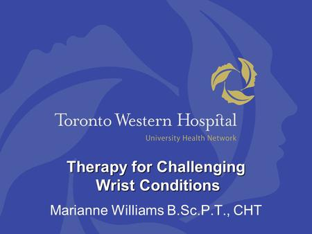 Therapy for Challenging Wrist Conditions Marianne Williams B.Sc.P.T., CHT.