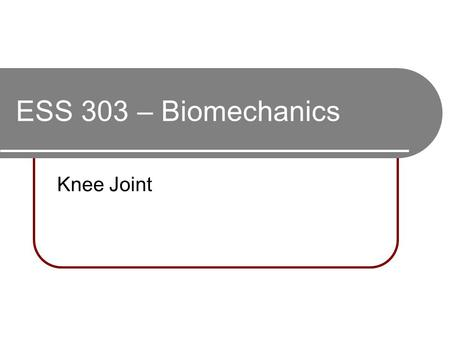 ESS 303 – Biomechanics Knee Joint. 2 convex surfaces (femur) articulating with 2 concave surfaces (tibia) Poor bony stability Stability increased.