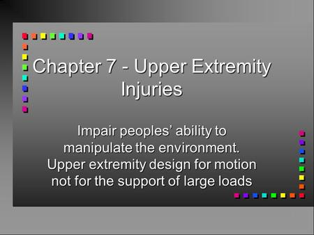 Chapter 7 - Upper Extremity Injuries Impair peoples' ability to manipulate the environment. Upper extremity design for motion not for the support of large.
