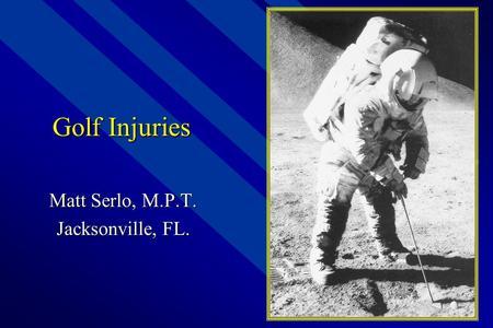 Golf Injuries Matt Serlo, M.P.T. Jacksonville, FL.