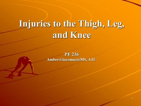 1 Injuries to the Thigh, Leg, and Knee PE 236 Amber Giacomazzi MS, ATC.