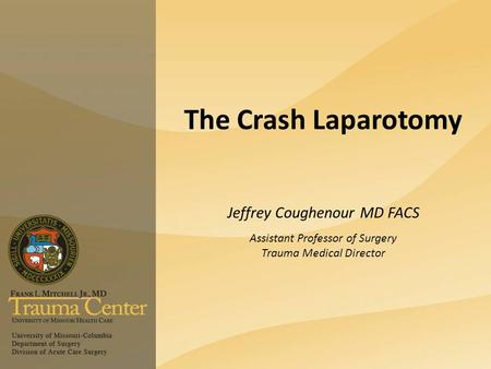 The Crash Laparotomy Jeffrey Coughenour MD FACS Assistant Professor of Surgery Trauma Medical Director.