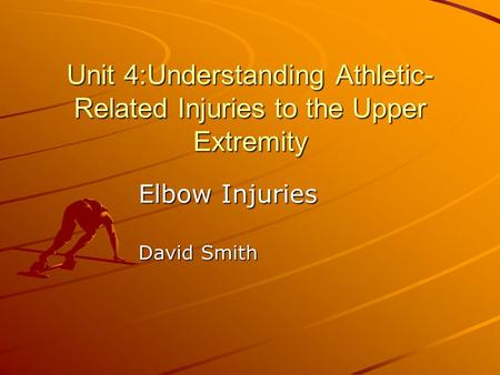 Unit 4:Understanding Athletic- Related Injuries to the Upper Extremity Elbow Injuries David Smith.