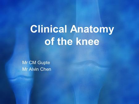 Clinical Anatomy of the knee Mr CM Gupte Mr Alvin Chen.