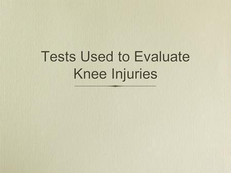 Tests Used to Evaluate Knee Injuries. Anterior Drawer Test The anterior drawer test evaluates the anterior cruciate ligament. To perform this test, place.