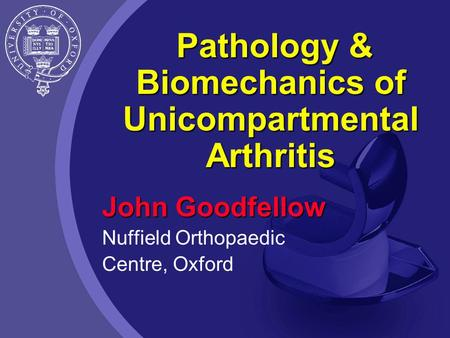 Pathology & Biomechanics of Unicompartmental Arthritis John Goodfellow Nuffield Orthopaedic Centre, Oxford.