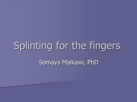 Splinting for the fingers Somaya Malkawi, PhD. Introduction Finger based splints: Cross the PIP and/or DIP leaving the MCP joint free Finger based splints: