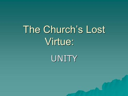 The Church's Lost Virtue: UNITY. Psalm 133  Behold, how good and how pleasant it is for brethren to dwell together in unity! It is like the precious.