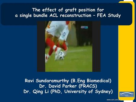 Www.sori.com.au The effect of graft position for a single bundle ACL reconstruction – FEA Study Ravi Sundaramurthy (B.Eng Biomedical) Dr. David Parker.