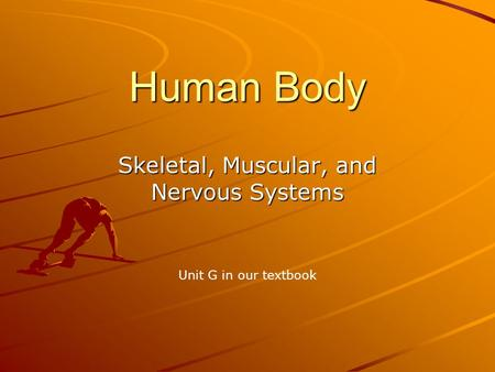 Human Body Skeletal, Muscular, and Nervous Systems Unit G in our textbook.
