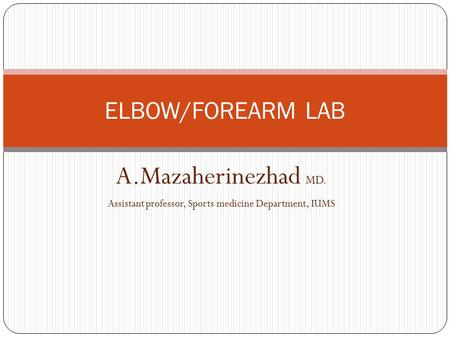A.Mazaherinezhad MD. Assistant professor, Sports medicine Department, IUMS ELBOW/FOREARM LAB.