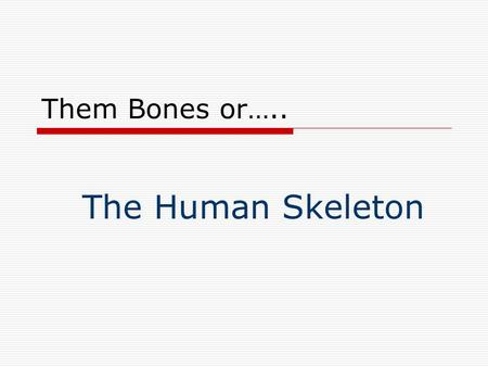 Them Bones or….. The Human Skeleton. Main Parts of Human Skeleton.