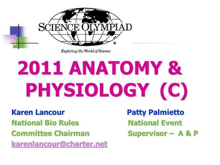2011 ANATOMY & PHYSIOLOGY (C) Karen Lancour Patty Palmietto National Bio Rules National Event Committee Chairman Supervisor – A & P
