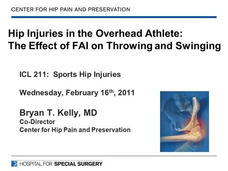 Hip Injuries in the Overhead Athlete: The Effect of FAI on Throwing and Swinging ICL 211: Sports Hip Injuries Wednesday, February 16 th, 2011 Bryan T.