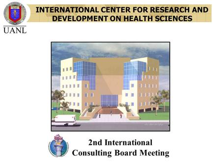 INTERNATIONAL CENTER FOR RESEARCH AND DEVELOPMENT ON HEALTH SCIENCES 2nd International Consulting Board Meeting.