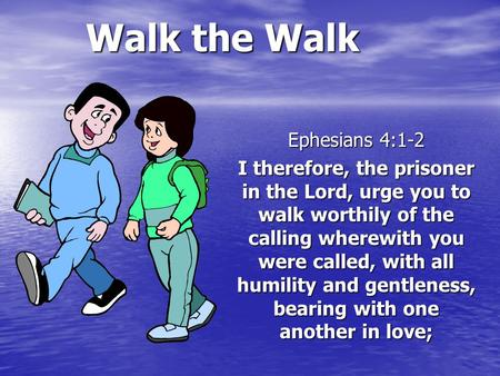 Walk the Walk Ephesians 4:1-2 I therefore, the prisoner in the Lord, urge you to walk worthily of the calling wherewith you were called, with all humility.