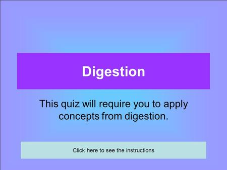 Digestion This quiz will require you to apply concepts from digestion. Click here to see the instructions.