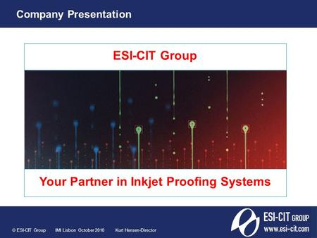 ESI-CIT Group Your Partner in Inkjet Proofing Systems  ESI-CIT Group IMI Lisbon October 2010 Kurt Hensen-Director Company Presentation.