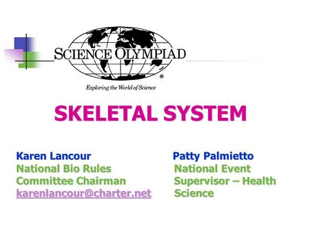 SKELETAL SYSTEM SKELETAL SYSTEM Karen Lancour Patty Palmietto National Bio Rules National Event Committee Chairman Supervisor – Health